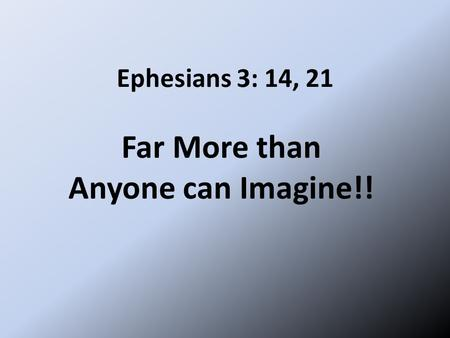 Ephesians 3: 14, 21 Far More than Anyone can Imagine!!