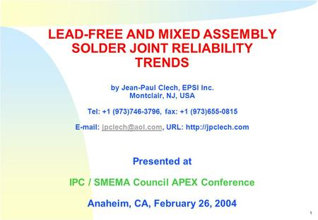 1 Clech, APEX 2004 - Copyright © EPSI Inc., 2004 LEAD-FREE AND MIXED ASSEMBLY SOLDER JOINT RELIABILITY TRENDS by Jean-Paul Clech, EPSI Inc. Montclair,