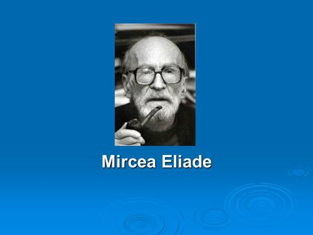 Mircea Eliade. Eliade's Background  Eliade was born in Bucharest, Romania (1907)  In 1925, enrolled at the University of Bucharest where he studied.
