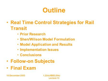 10 December 20031.224J/ESD.204J Lecture 13 Outline Real Time Control Strategies for Rail Transit Prior Research Shen/Wilson Model Formulation Model Application.