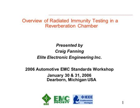 1 Overview of Radiated Immunity Testing in a Reverberation Chamber Presented by Craig Fanning Elite Electronic Engineering Inc. 2006 Automotive EMC Standards.