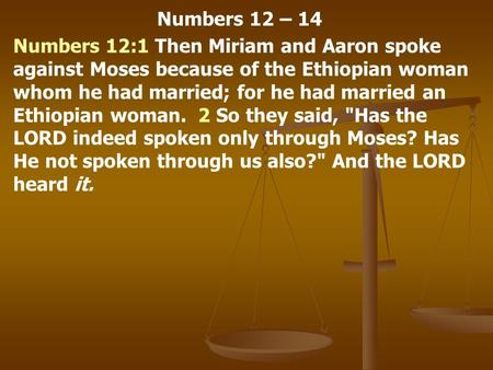 Numbers 12 – 14 Numbers 12:1 Then Miriam and Aaron spoke against Moses because of the Ethiopian woman whom he had married; for he had married an Ethiopian.