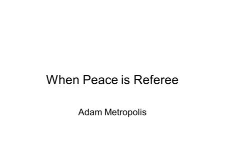 When Peace is Referee Adam Metropolis. What is this?
