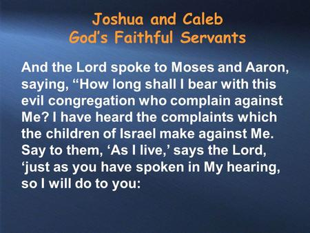 "Joshua and Caleb God's Faithful Servants And the Lord spoke to Moses and Aaron, saying, ""How long shall I bear with this evil congregation who complain."