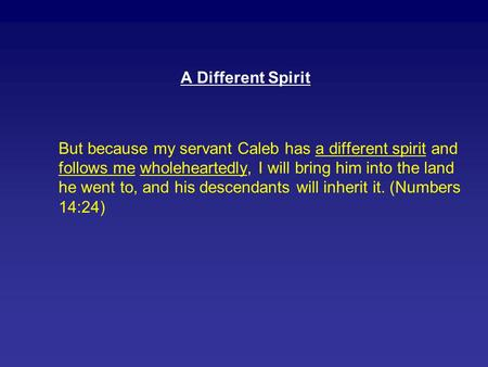 A Different Spirit But because my servant Caleb has a different spirit and follows me wholeheartedly, I will bring him into the land he went to, and his.