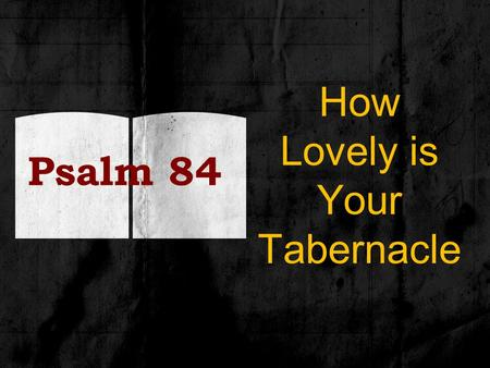 Psalm 84 How Lovely is Your Tabernacle. Background To the chief musician upon Gittith (instrument of Gath) The sons of Korah – temple singers, doorkeepers.