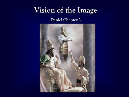 1 Vision of the Image Daniel Chapter 2. 2 Daniel 2 Reveals World History Head of Gold Babylon (612-542 BC) Breast & Arms of Silver Medo-Persia (542-334.