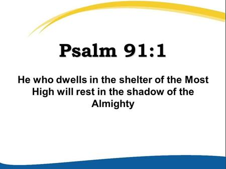 Psalm 91:1 He who dwells in the shelter of the Most High will rest in the shadow of the Almighty.