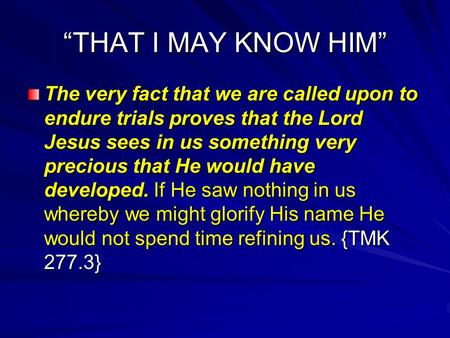 """THAT I MAY KNOW HIM"" The very fact that we are called upon to endure trials proves that the Lord Jesus sees in us something very precious that He would."