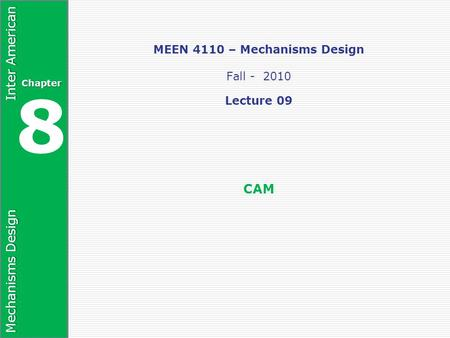 Mechanisms Design Inter American Chapter 8 MEEN 4110 – Mechanisms Design Fall - 2010 Lecture 09 CAM.