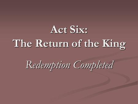 Act Six: The Return of the King Redemption Completed.