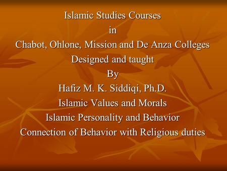 Islamic Studies Courses in Chabot, Ohlone, Mission and De Anza Colleges Designed and taught By Hafiz M. K. Siddiqi, Ph.D. Islamic Values and Morals Islamic.