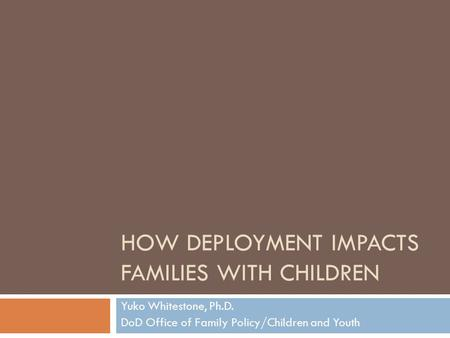 HOW DEPLOYMENT IMPACTS FAMILIES WITH CHILDREN Yuko Whitestone, Ph.D. DoD Office of Family Policy/Children and Youth.