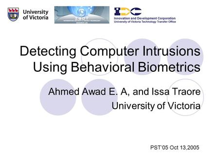 Detecting Computer Intrusions Using Behavioral Biometrics Ahmed Awad E. A, and Issa Traore University of Victoria PST'05 Oct 13,2005.