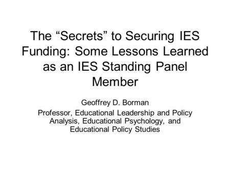 "The ""Secrets"" to Securing IES Funding: Some Lessons Learned as an IES Standing Panel Member Geoffrey D. Borman Professor, Educational Leadership and Policy."