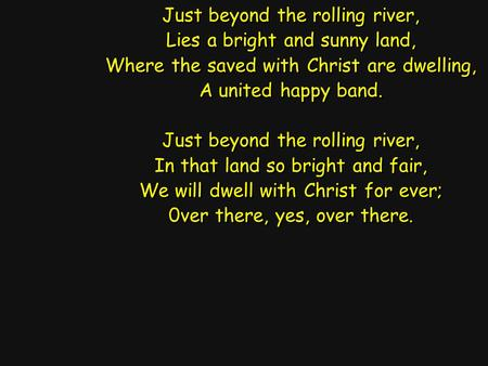 Just beyond the rolling river, Lies a bright and sunny land, Where the saved with Christ are dwelling, A united happy band. Just beyond the rolling river,