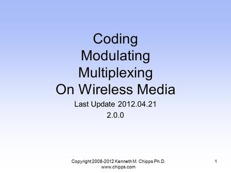 Coding Modulating Multiplexing On Wireless Media Last Update 2012.04.21 2.0.0 Copyright 2008-2012 Kenneth M. Chipps Ph.D. www.chipps.com 1.