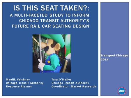 Is this seat taken?: A multi-faceted study to Inform Chicago Transit Authority's Future Rail Car seating design Transport Chicago 2014 Maulik Vaishnav.