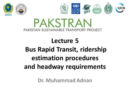 Lecture 5 Bus Rapid Transit, ridership estimation procedures and headway requirements Dr. Muhammad Adnan.