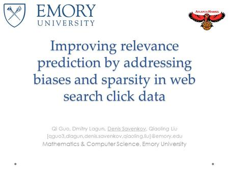 Improving relevance prediction by addressing biases and sparsity in web search click data Qi Guo, Dmitry Lagun, Denis Savenkov, Qiaoling Liu