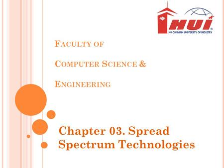 F ACULTY OF C OMPUTER S CIENCE & E NGINEERING Chapter 03. Spread Spectrum Technologies.