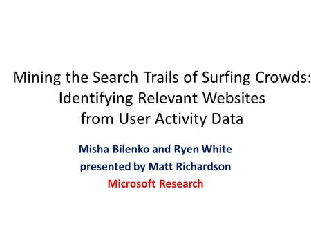 Mining the Search Trails of Surfing Crowds: Identifying Relevant Websites from User Activity Data Misha Bilenko and Ryen White presented by Matt Richardson.