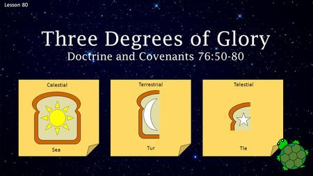 Lesson 80 Three Degrees of Glory Doctrine and Covenants 76:50-80 Sea Tur Tle Celestial Terrestrial Telestial.