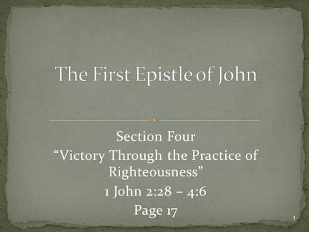 "Section Four ""Victory Through the Practice of Righteousness"" 1 John 2:28 – 4:6 Page 17 1."