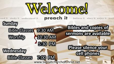Welcome! Bibles and copies of sermons are available Please silence your cell phones Sunday Bible Classes 9:30 AM Worship 10:30 AM 5:30 PM Wednesday Bible.
