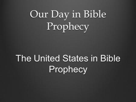Our Day in Bible Prophecy The United States in Bible Prophecy.