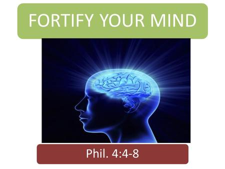 FORTIFY YOUR MIND Phil. 4:4-8. Introduction  Every man is made up of body, soul and spirit.  The body interacts with the physical world.  The soul.