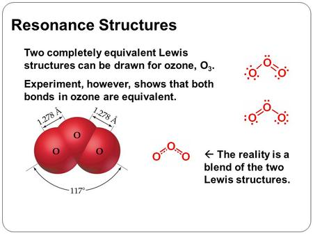 Resonance Structures Two completely equivalent Lewis structures can be drawn for ozone, O 3. Experiment, however, shows that both bonds in ozone are equivalent.