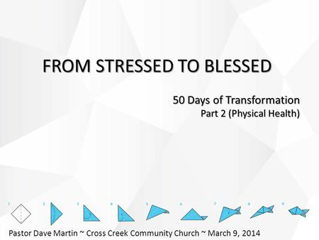 FROM STRESSED TO BLESSED 50 Days of Transformation Part 2 (Physical Health) Pastor Dave Martin ~ Cross Creek Community Church ~ March 9, 2014.