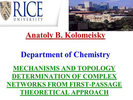 Anatoly B. Kolomeisky Department of Chemistry MECHANISMS AND TOPOLOGY DETERMINATION OF COMPLEX NETWORKS FROM FIRST-PASSAGE THEORETICAL APPROACH.