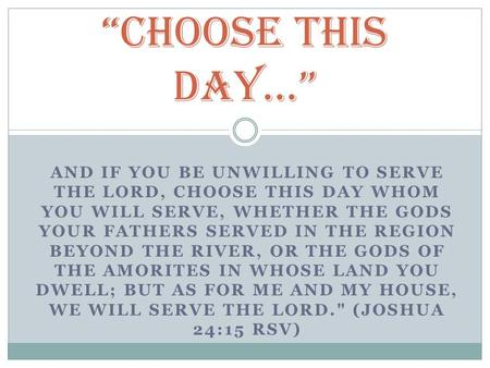 AND IF YOU BE UNWILLING TO SERVE THE LORD, CHOOSE THIS DAY WHOM YOU WILL SERVE, WHETHER THE GODS YOUR FATHERS SERVED IN THE REGION BEYOND THE RIVER, OR.