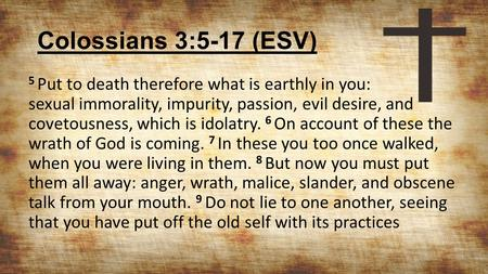 Colossians 3:5-17 (ESV) 5 Put to death therefore what is earthly in you: sexual immorality, impurity, passion, evil desire, and covetousness, which is.