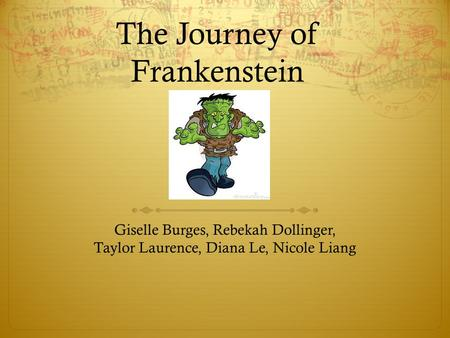 The Journey of Frankenstein Giselle Burges, Rebekah Dollinger, Taylor Laurence, Diana Le, Nicole Liang.