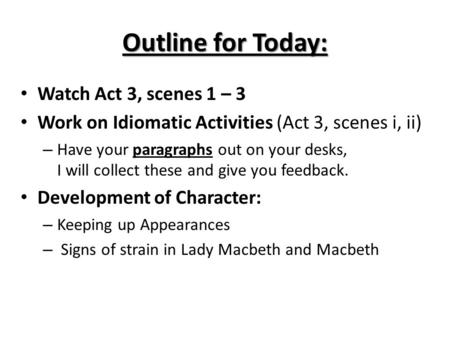 Outline for Today: Watch Act 3, scenes 1 – 3 Work on Idiomatic Activities (Act 3, scenes i, ii) – Have your paragraphs out on your desks, I will collect.