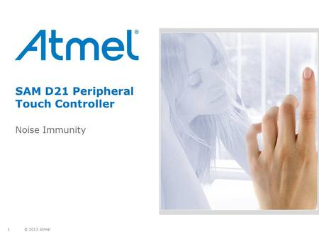 © 2013 Atmel 1 SAM D21 Peripheral Touch Controller Noise Immunity.