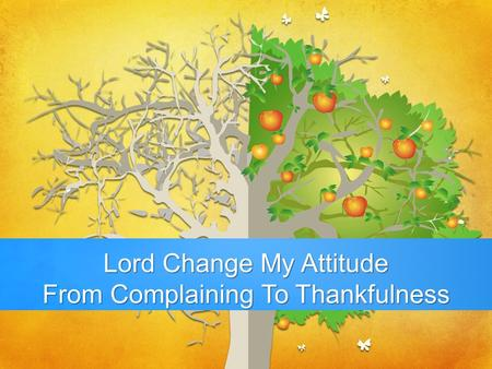Lord Change My Attitude From Complaining To Thankfulness.