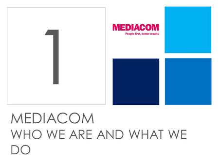 1 MEDIACOM WHO WE ARE AND WHAT WE DO. We work with clients of all sizes And we like to forge long term relationships 15 years 10 years.