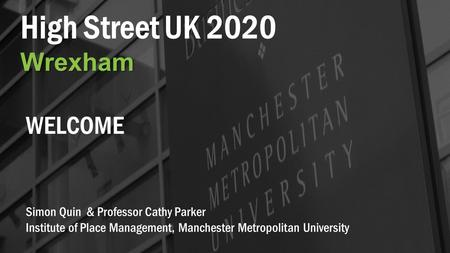 High Street UK 2020Wrexham Simon Quin & Professor Cathy Parker Institute of Place Management, Manchester Metropolitan University WELCOME.