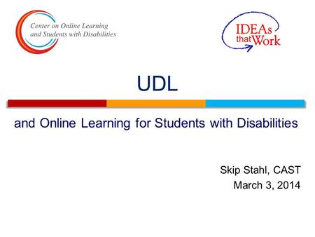 UDL and Online Learning for Students with Disabilities Skip Stahl, CAST March 3, 2014.