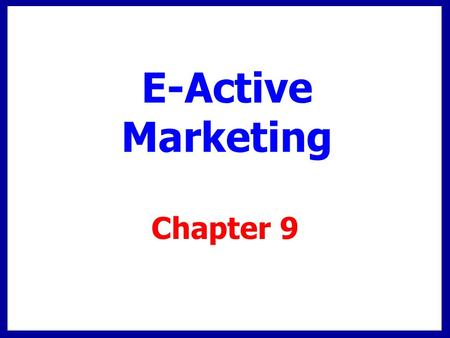 E-Active Marketing Chapter 9. Chapter Overview Internet has changed U.S. culture Global customers, competition E-active marketing  e-Commerce + Interactive.