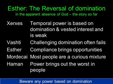 Esther: The Reversal of domination in the apparent absence of God – the story so far XerxesTemporal power is based on domination & vested interest and.