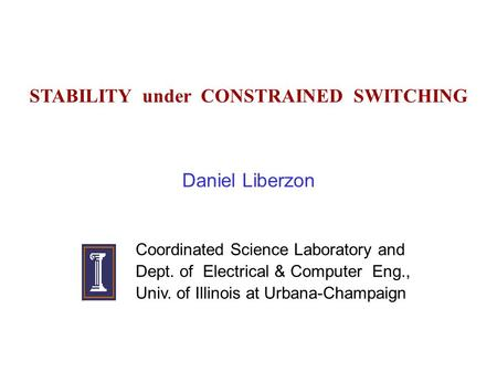 STABILITY under CONSTRAINED SWITCHING Daniel Liberzon Coordinated Science Laboratory and Dept. of Electrical & Computer Eng., Univ. of Illinois at Urbana-Champaign.