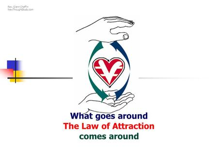 What goes around The Law of Attraction comes around Rev. Glenn Chaffin NewThoughtStudy.com.