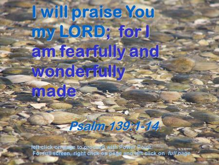 I will praise You my LORD; for I am fearfully and wonderfully made Psalm 139:1-14 Psalm 139:1-14 left click on page to proceed with Power Point. For full.