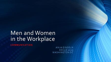 Men and Women in the Workplace COMMUNICATION ANJA EINSELN ASCLD 2015 WASHINGTON DC.