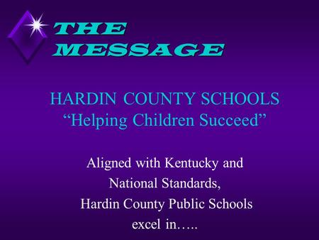 "THE MESSAGE HARDIN COUNTY SCHOOLS ""Helping Children Succeed"" Aligned with Kentucky and National Standards, Hardin County Public Schools excel in….."